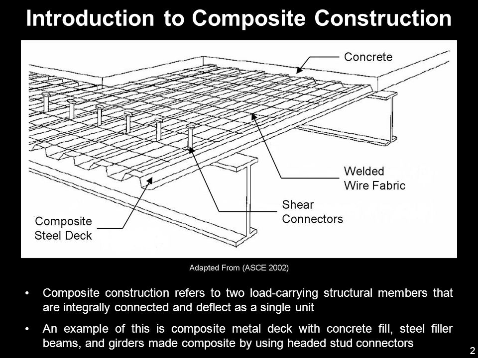 3 A steel beam which is made composite by using shear connectors, composite metal decking and concrete is much stronger and stiffer than the base beam alone Composite floor systems are considered by many to be the highest quality type of construction This has become a standard type of construction selected by many architects, engineers, and developers (AISC 1991) Introduction to Composite Construction