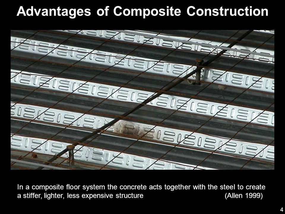 5 Advantages of Composite Construction Connecting the concrete to the steel beams can have several advantages: It is typical to have a reduced structural steel frame cost Weight of the structural steel frame may be decreased which may reduce foundation costs Reduced live load deflections Shallower beams may be used which might reduce building height Increased span lengths are possible Stiffer floors