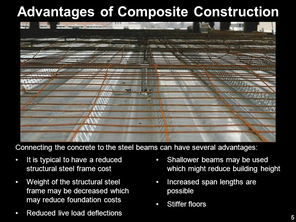 6 Disadvantages of Composite Construction The additional subcontractor needed for shear connector installation will increase field costs Installation of shear connectors is another operation to be included in the schedule A concrete flatwork contractor who has experience with elevated composite slabs should be secured for the job