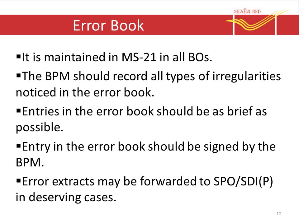 Error Book  It is maintained in MS-21 in all BOs.  The BPM should record all types of irregularities noticed in the error book.  Entries in the err