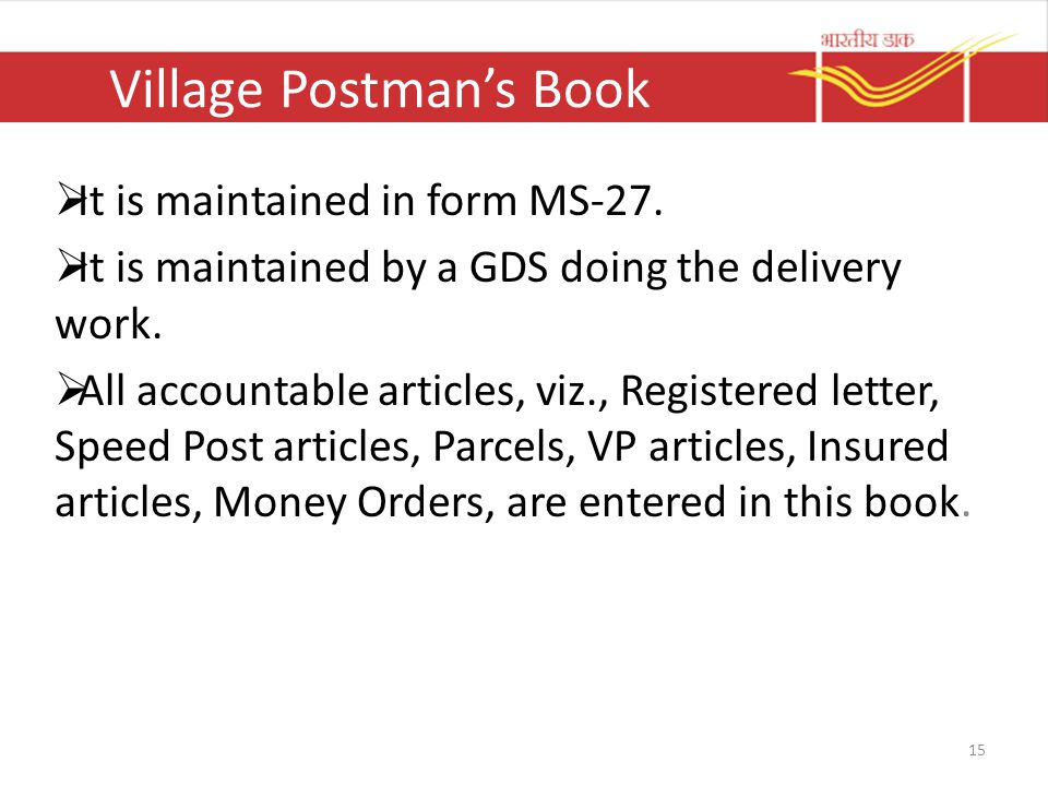 Village Postman's Book  It is maintained in form MS-27.  It is maintained by a GDS doing the delivery work.  All accountable articles, viz., Regist