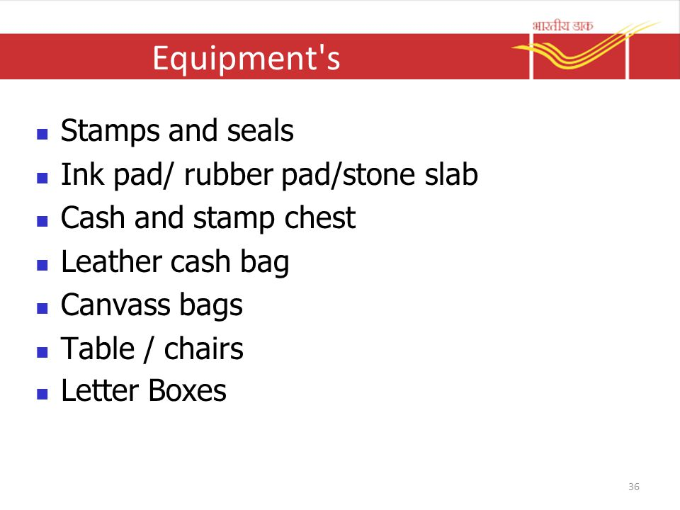 Equipment s Stamps and seals Ink pad/ rubber pad/stone slab Cash and stamp chest Leather cash bag Canvass bags Table / chairs Letter Boxes 36