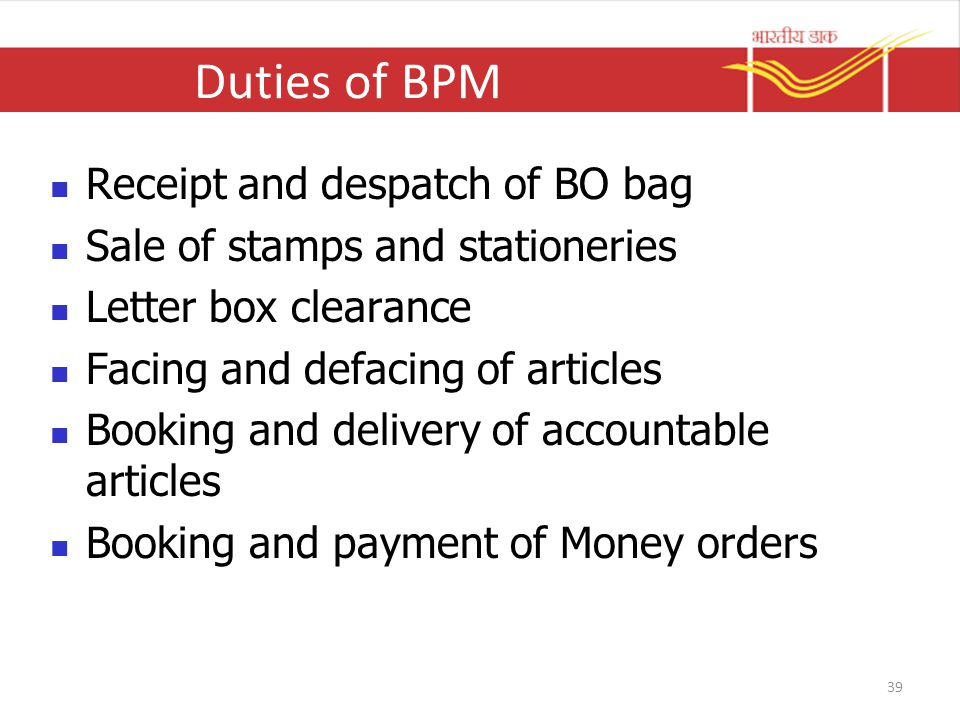 Duties of BPM Receipt and despatch of BO bag Sale of stamps and stationeries Letter box clearance Facing and defacing of articles Booking and delivery