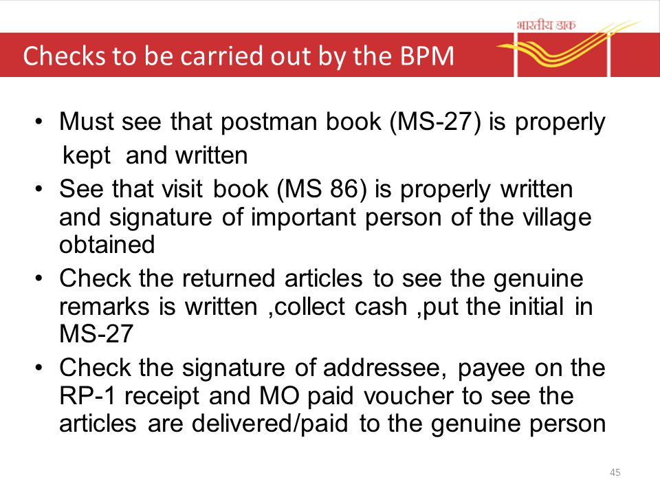 Checks to be carried out by the BPM Must see that postman book (MS-27) is properly kept and written See that visit book (MS 86) is properly written and signature of important person of the village obtained Check the returned articles to see the genuine remarks is written,collect cash,put the initial in MS-27 Check the signature of addressee, payee on the RP-1 receipt and MO paid voucher to see the articles are delivered/paid to the genuine person 45