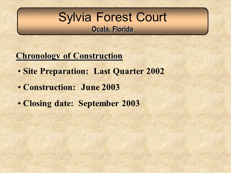Site Preparation: Last Quarter 2002 Construction: June 2003 Closing date: September 2003 Chronology of Construction Sylvia Forest Court Ocala, Florida