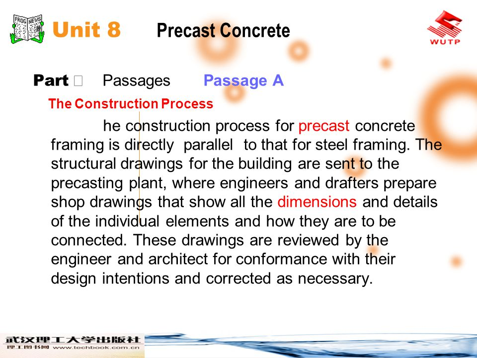 Unit 8 Precast Concrete Part Ⅱ Passages Passage A Then the production of the precast components proceeds, beginning with construction of any special molds that are required and fabrication of reinforcing cages, then continuing through cycles of casting, curing, and stockpiling as previously described.