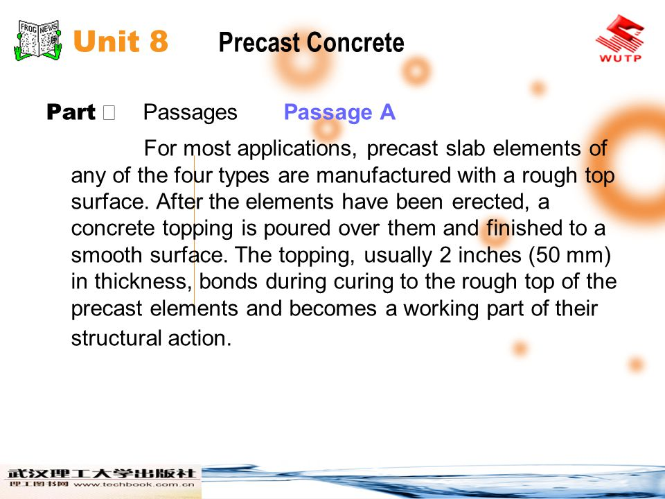 Unit 8 Precast Concrete Part Ⅱ Passages Passage A The topping also helps the precast elements to act together as a structural unit rather than as individual planks in resisting concentrated loads and diaphragm loads, and conceals the slight differences in camber that often occur in prestressed components.