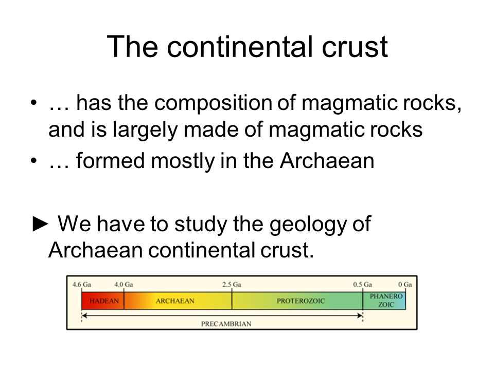 The continental crust … has the composition of magmatic rocks, and is largely made of magmatic rocks … formed mostly in the Archaean ► We have to study the geology of Archaean continental crust.