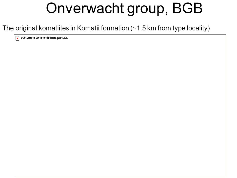Onverwacht group, BGB The original komatiites in Komatii formation (~1.5 km from type locality)