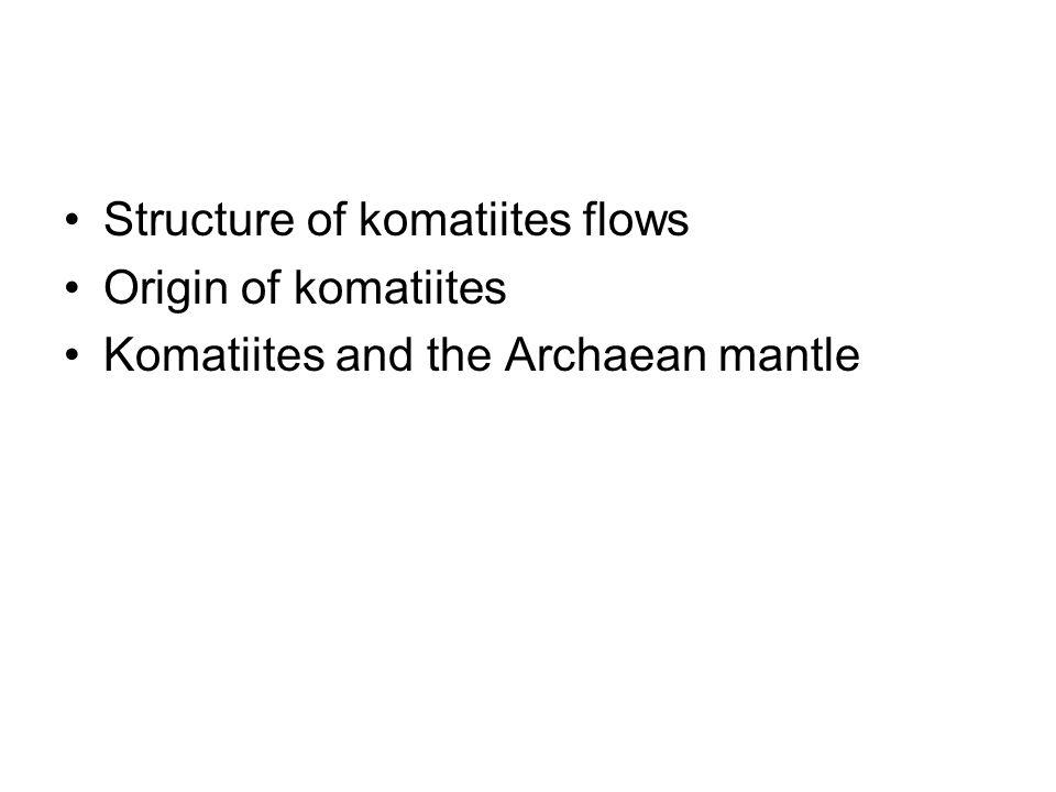 Structure of komatiites flows Origin of komatiites Komatiites and the Archaean mantle
