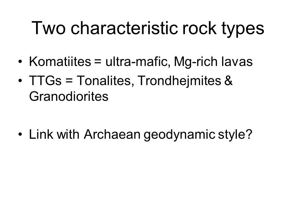 Two characteristic rock types Komatiites = ultra-mafic, Mg-rich lavas TTGs = Tonalites, Trondhejmites & Granodiorites Link with Archaean geodynamic style