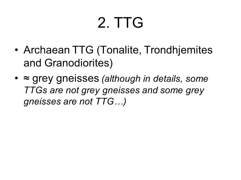 2. TTG Archaean TTG (Tonalite, Trondhjemites and Granodiorites) ≈ grey gneisses (although in details, some TTGs are not grey gneisses and some grey gn