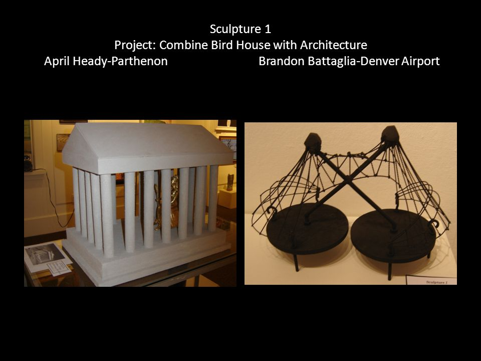 Sculpture 1 Project: Combine Bird House with Architecture April Heady-Parthenon Brandon Battaglia-Denver Airport
