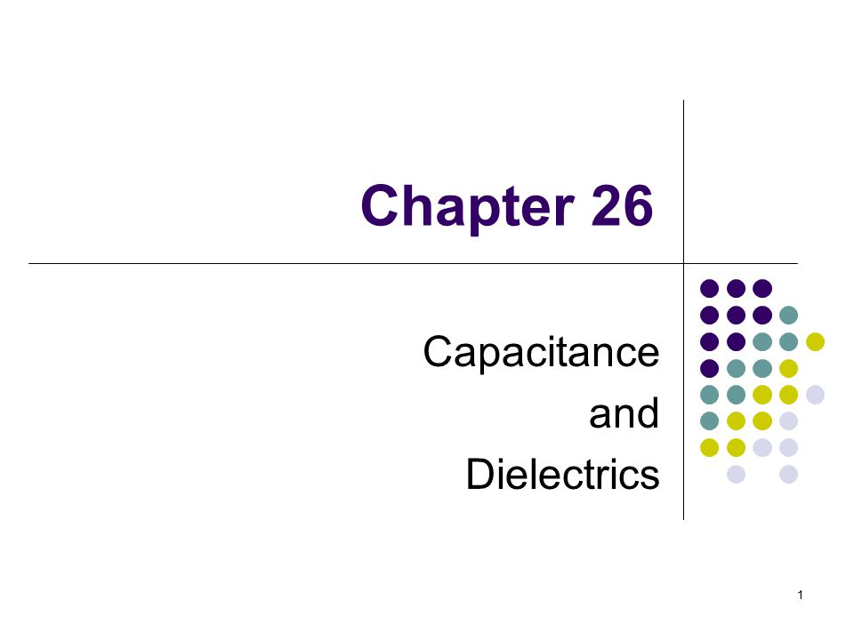 1 Chapter 26 Capacitance and Dielectrics