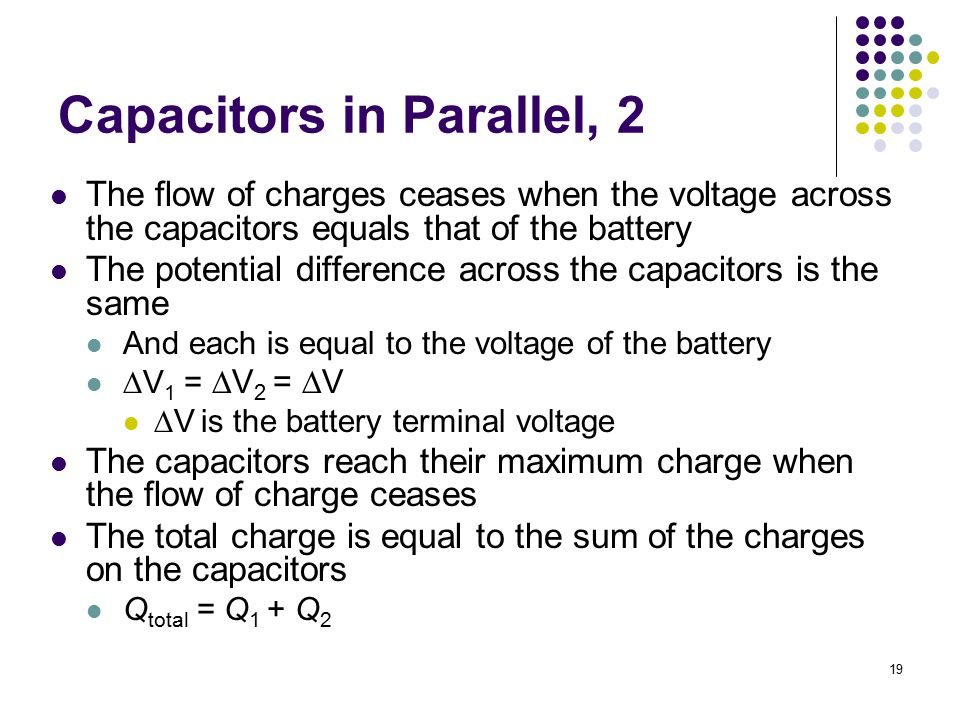 19 Capacitors in Parallel, 2 The flow of charges ceases when the voltage across the capacitors equals that of the battery The potential difference acr