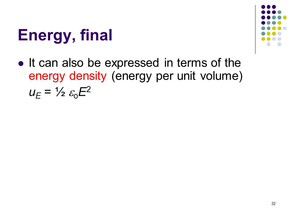 32 Energy, final It can also be expressed in terms of the energy density (energy per unit volume) u E = ½  o E 2