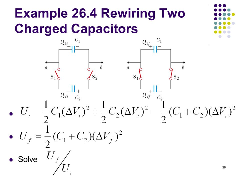 36 Example 26.4 Rewiring Two Charged Capacitors Solve