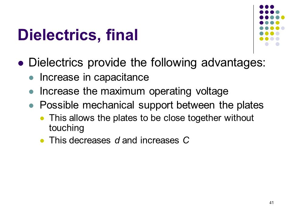 41 Dielectrics, final Dielectrics provide the following advantages: Increase in capacitance Increase the maximum operating voltage Possible mechanical