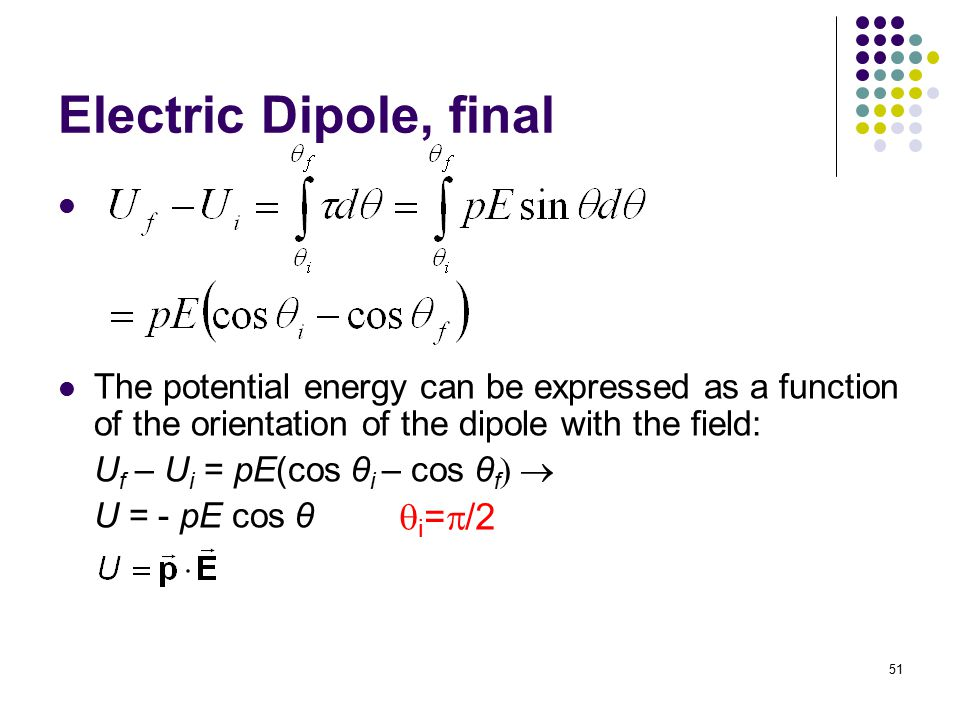 51 Electric Dipole, final The potential energy can be expressed as a function of the orientation of the dipole with the field: U f – U i = pE(cos θ i