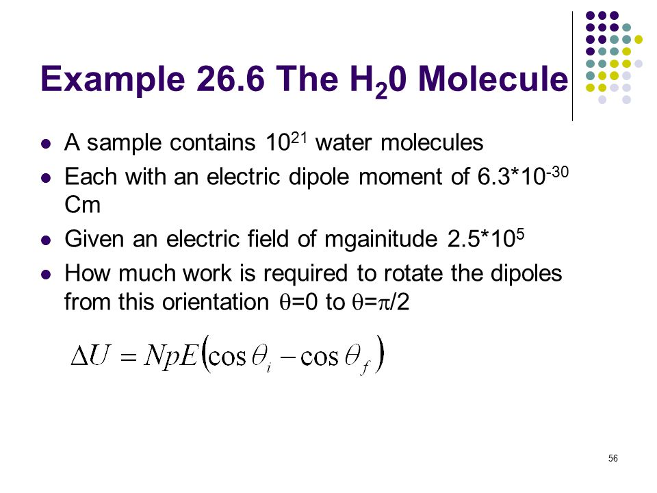 56 Example 26.6 The H 2 0 Molecule A sample contains 10 21 water molecules Each with an electric dipole moment of 6.3*10 -30 Cm Given an electric fiel