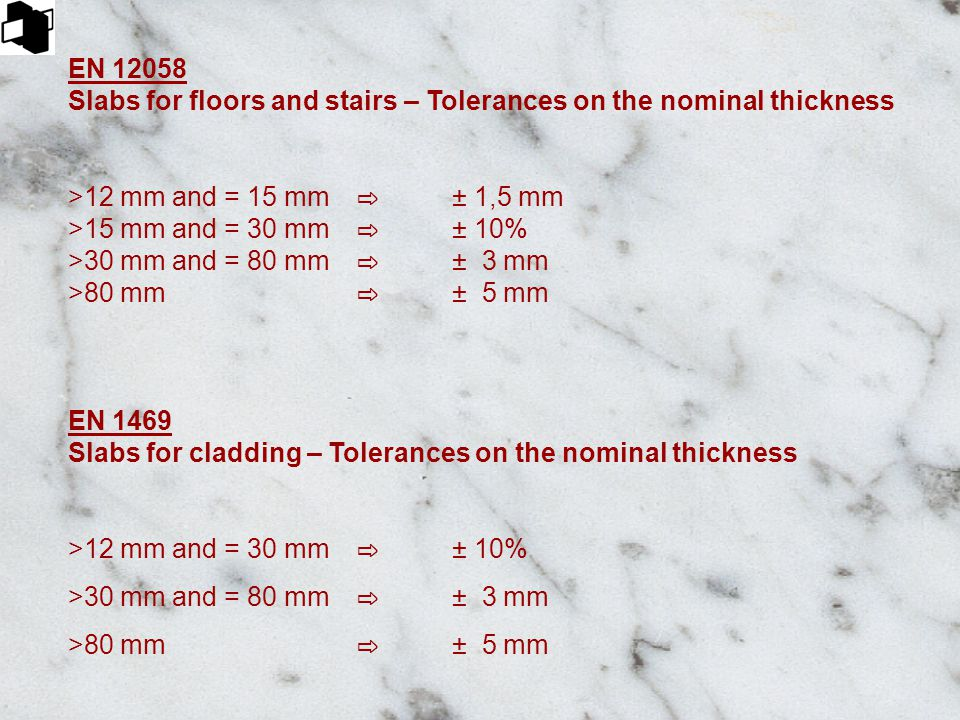 EN 12058 Slabs for floors and stairs – Tolerances on the nominal thickness >12 mm and = 15 mm ⇨ ± 1,5 mm >15 mm and = 30 mm ⇨ ± 10% >30 mm and = 80 mm