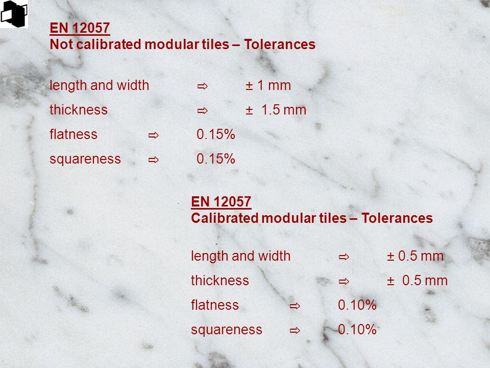 EN 12057 Not calibrated modular tiles – Tolerances length and width ⇨ ± 1 mm thickness ⇨ ± 1.5 mm flatness ⇨ 0.15% squareness ⇨ 0.15% EN 12057 Calibra