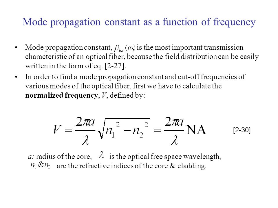 Mode propagation constant as a function of frequency Mode propagation constant,, is the most important transmission characteristic of an optical fiber, because the field distribution can be easily written in the form of eq.