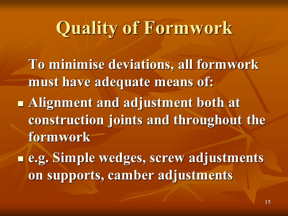 15 Quality of Formwork To minimise deviations, all formwork must have adequate means of: Alignment and adjustment both at construction joints and throughout the formwork Alignment and adjustment both at construction joints and throughout the formwork e.g.