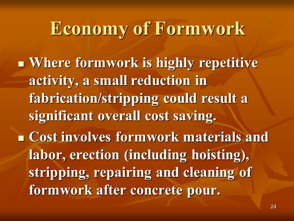 24 Economy of Formwork Where formwork is highly repetitive activity, a small reduction in fabrication/stripping could result a significant overall cost saving.