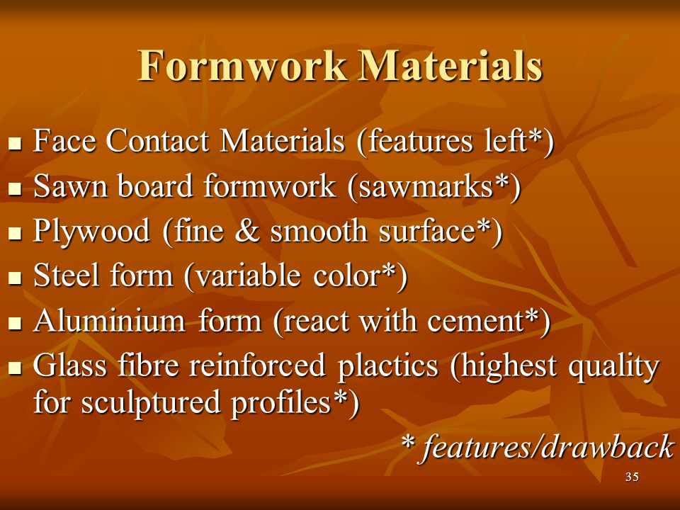 35 Formwork Materials Face Contact Materials (features left*) Face Contact Materials (features left*) Sawn board formwork (sawmarks*) Sawn board formwork (sawmarks*) Plywood (fine & smooth surface*) Plywood (fine & smooth surface*) Steel form (variable color*) Steel form (variable color*) Aluminium form (react with cement*) Aluminium form (react with cement*) Glass fibre reinforced plactics (highest quality for sculptured profiles*) Glass fibre reinforced plactics (highest quality for sculptured profiles*) * features/drawback