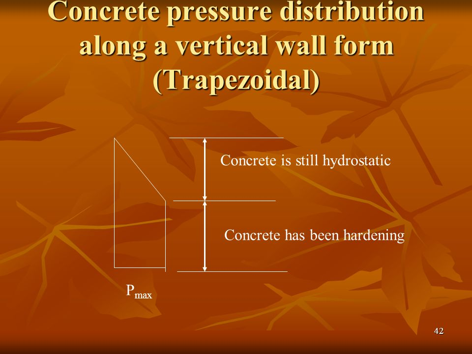 42 Concrete pressure distribution along a vertical wall form (Trapezoidal) Concrete is still hydrostatic Concrete has been hardening P max