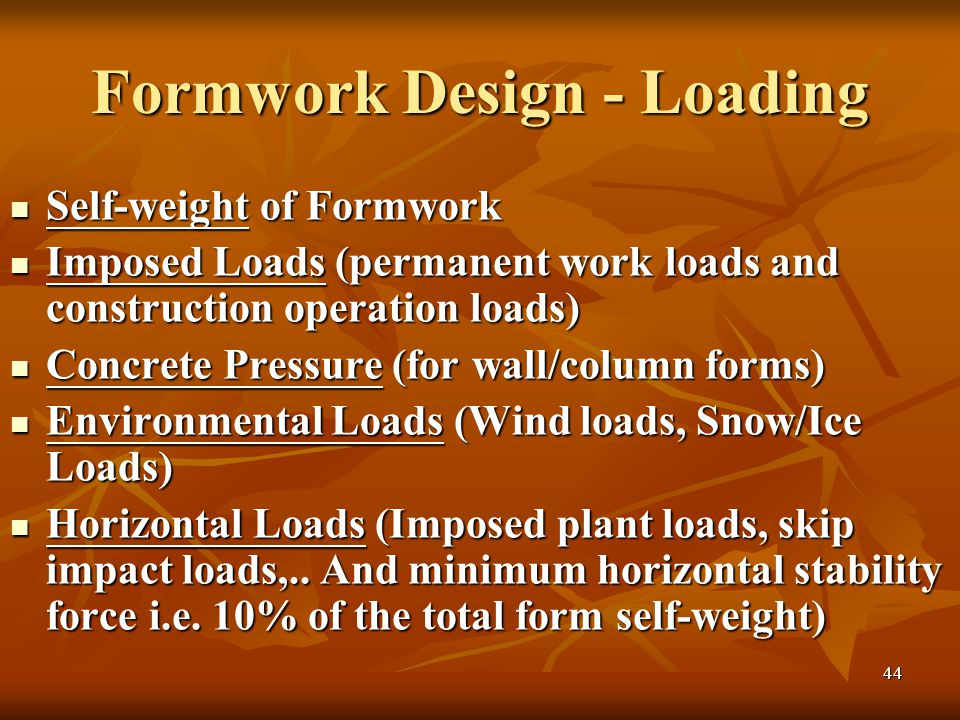 44 Formwork Design - Loading Self-weight of Formwork Self-weight of Formwork Imposed Loads (permanent work loads and construction operation loads) Imposed Loads (permanent work loads and construction operation loads) Concrete Pressure (for wall/column forms) Concrete Pressure (for wall/column forms) Environmental Loads (Wind loads, Snow/Ice Loads) Environmental Loads (Wind loads, Snow/Ice Loads) Horizontal Loads (Imposed plant loads, skip impact loads,..