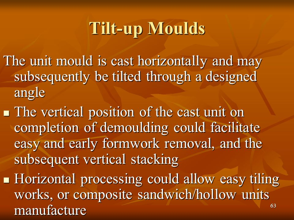 63 Tilt-up Moulds The unit mould is cast horizontally and may subsequently be tilted through a designed angle The vertical position of the cast unit on completion of demoulding could facilitate easy and early formwork removal, and the subsequent vertical stacking The vertical position of the cast unit on completion of demoulding could facilitate easy and early formwork removal, and the subsequent vertical stacking Horizontal processing could allow easy tiling works, or composite sandwich/hollow units manufacture Horizontal processing could allow easy tiling works, or composite sandwich/hollow units manufacture