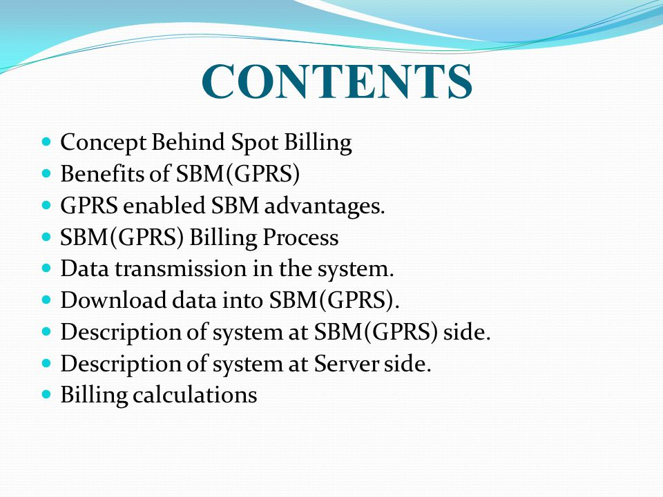 CONTENTS Concept Behind Spot Billing Benefits of SBM(GPRS) GPRS enabled SBM advantages. SBM(GPRS) Billing Process Data transmission in the system. Dow