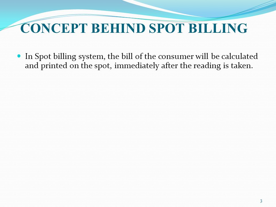 CONCEPT BEHIND SPOT BILLING In Spot billing system, the bill of the consumer will be calculated and printed on the spot, immediately after the reading is taken.