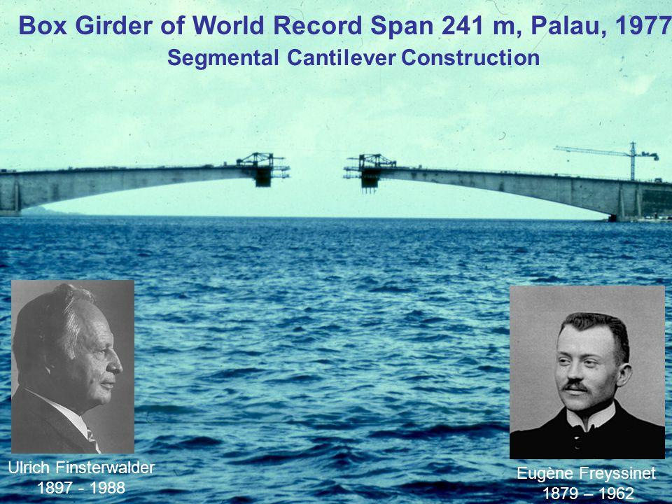 Box Girder of World Record Span 241 m, Palau, 1977 Segmental Cantilever Construction Eugène Freyssinet 1879 – 1962 Ulrich Finsterwalder 1897 - 1988
