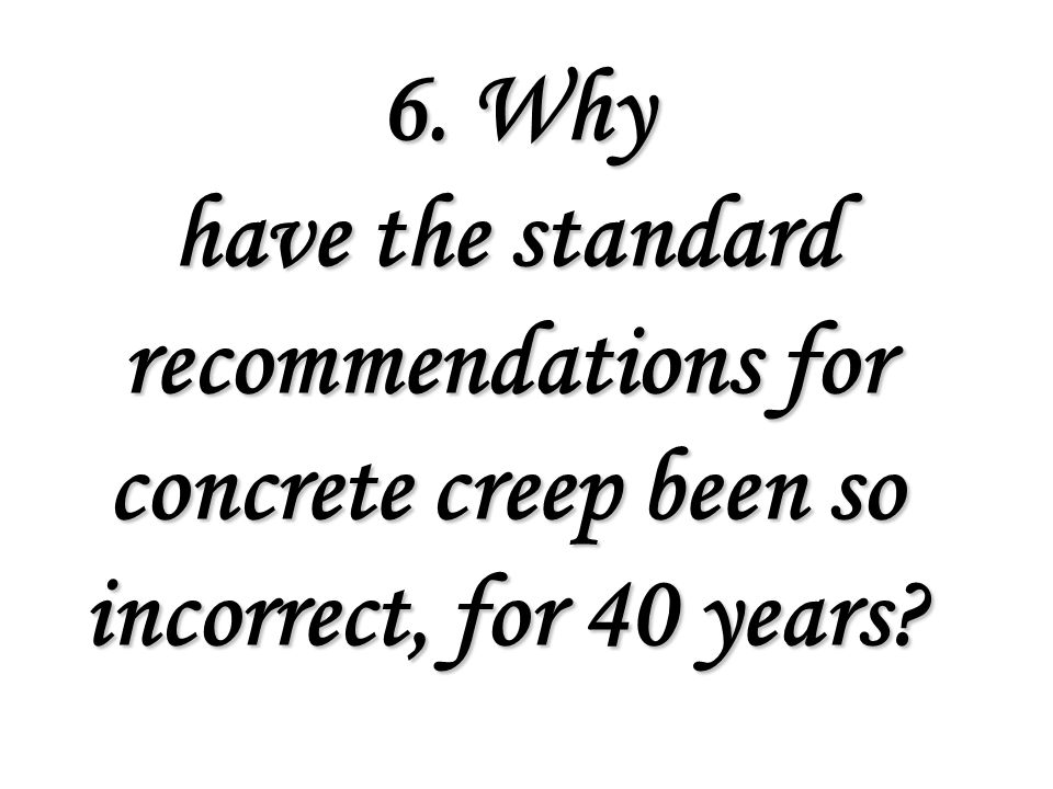 6. Why have the standard recommendations for concrete creep been so incorrect, for 40 years.