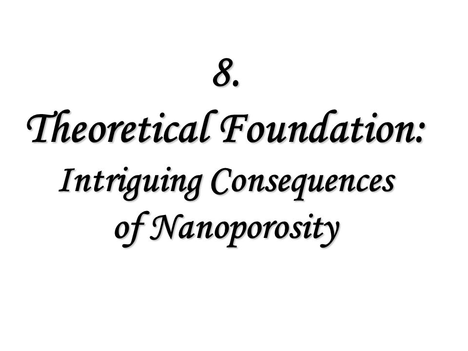 8. Theoretical Foundation: Intriguing Consequences of Nanoporosity