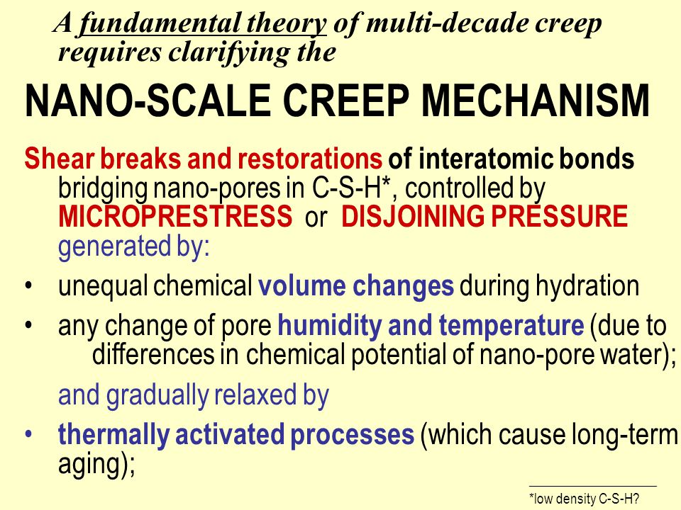 A fundamental theory of multi-decade creep requires clarifying the NANO-SCALE CREEP MECHANISM Shear breaks and restorations of interatomic bonds bridging nano-pores in C-S-H*, controlled by MICROPRESTRESS or DISJOINING PRESSURE generated by: unequal chemical volume changes during hydration any change of pore humidity and temperature (due to differences in chemical potential of nano-pore water); and gradually relaxed by thermally activated processes (which cause long-term aging); 5) insensitive to applied load.