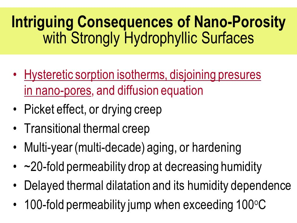 Intriguing Consequences of Nano-Porosity with Strongly Hydrophyllic Surfaces Hysteretic sorption isotherms, disjoining presures in nano-pores, and diffusion equation Picket effect, or drying creep Transitional thermal creep Multi-year (multi-decade) aging, or hardening ~20-fold permeability drop at decreasing humidity Delayed thermal dilatation and its humidity dependence 100-fold permeability jump when exceeding 100 o C