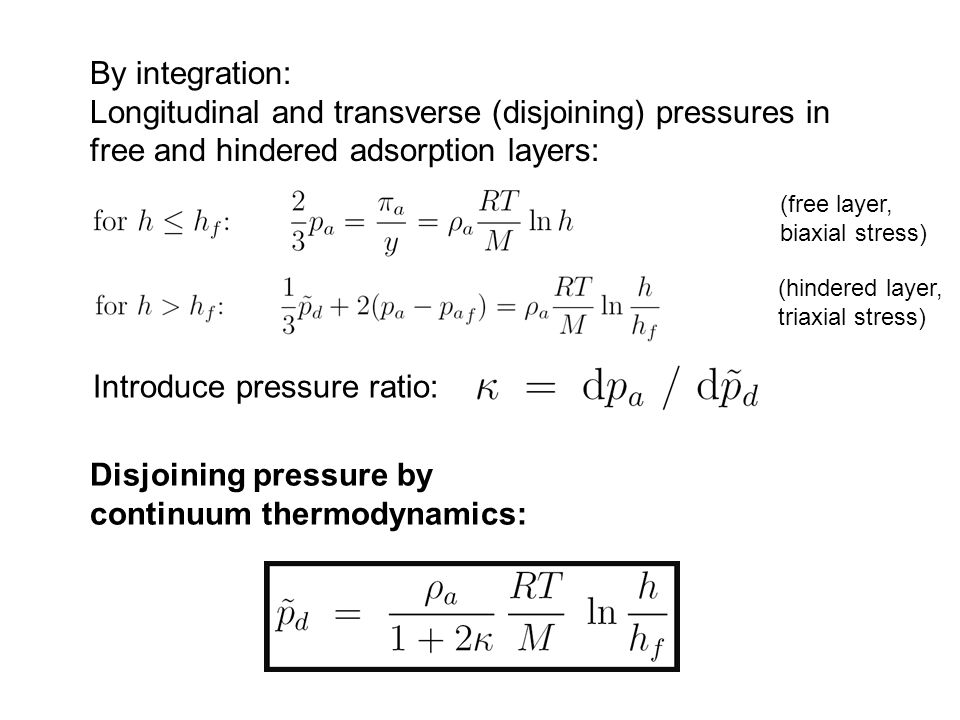 By integration: Longitudinal and transverse (disjoining) pressures in free and hindered adsorption layers: Introduce pressure ratio: Disjoining pressure by continuum thermodynamics: (free layer, biaxial stress) (hindered layer, triaxial stress)