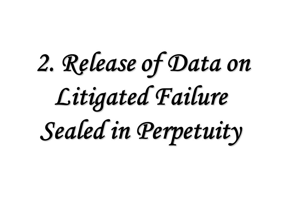 2.Release of Data on Litigated Failure Sealed in Perpetuity 2.