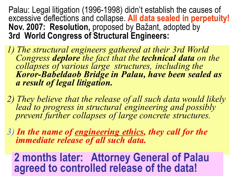 1) The structural engineers gathered at their 3rd World Congress deplore the fact that the technical data on the collapses of various large structures, including the Koror-Babeldaob Bridge in Palau, have been sealed as a result of legal litigation.