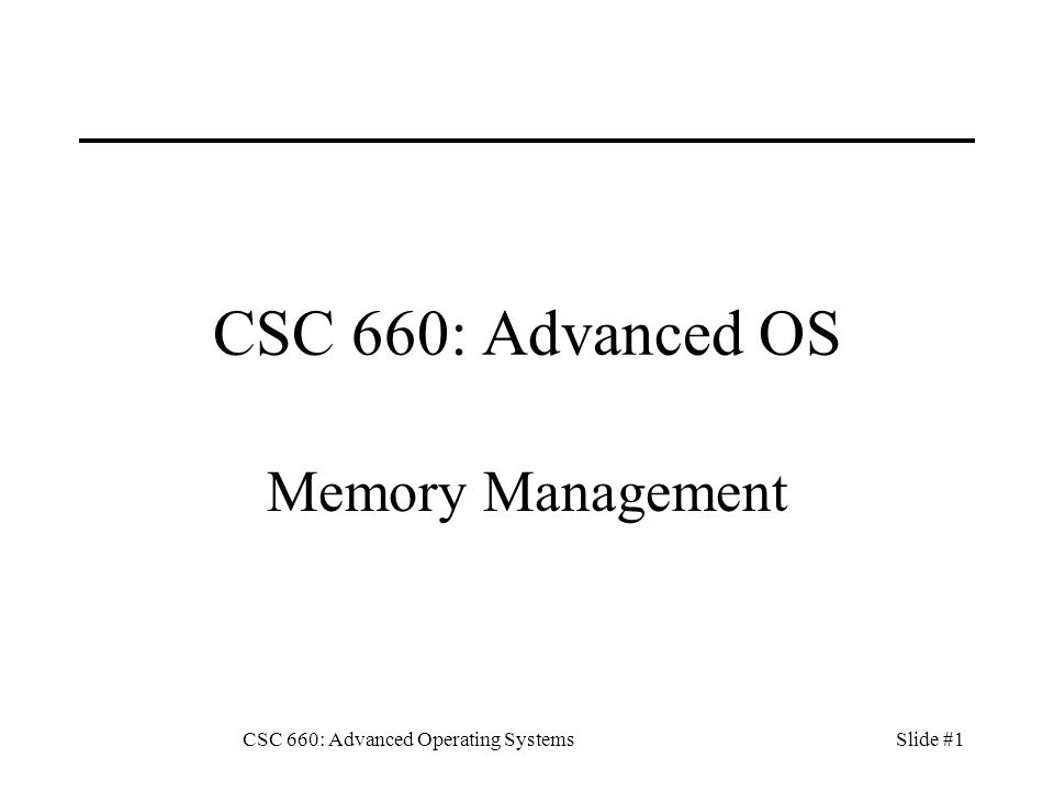 CSC 660: Advanced Operating SystemsSlide #1 CSC 660: Advanced OS Memory Management