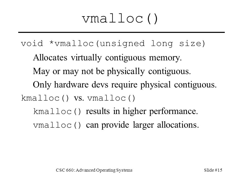 CSC 660: Advanced Operating SystemsSlide #15 vmalloc() void *vmalloc(unsigned long size) Allocates virtually contiguous memory.