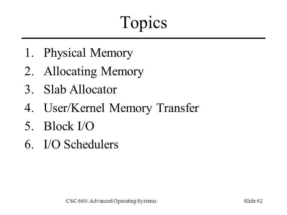 CSC 660: Advanced Operating SystemsSlide #2 Topics 1.Physical Memory 2.Allocating Memory 3.Slab Allocator 4.User/Kernel Memory Transfer 5.Block I/O 6.I/O Schedulers