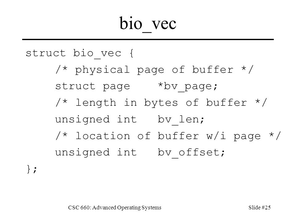 CSC 660: Advanced Operating SystemsSlide #25 bio_vec struct bio_vec { /* physical page of buffer */ struct page *bv_page; /* length in bytes of buffer */ unsigned int bv_len; /* location of buffer w/i page */ unsigned int bv_offset; };