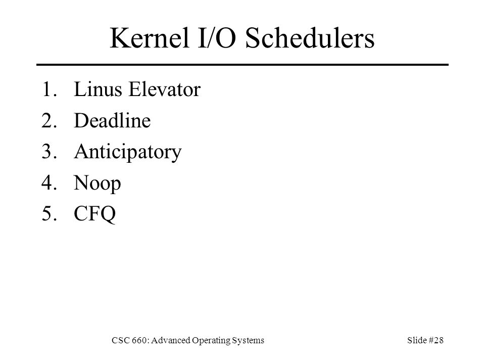 CSC 660: Advanced Operating SystemsSlide #28 Kernel I/O Schedulers 1.Linus Elevator 2.Deadline 3.Anticipatory 4.Noop 5.CFQ