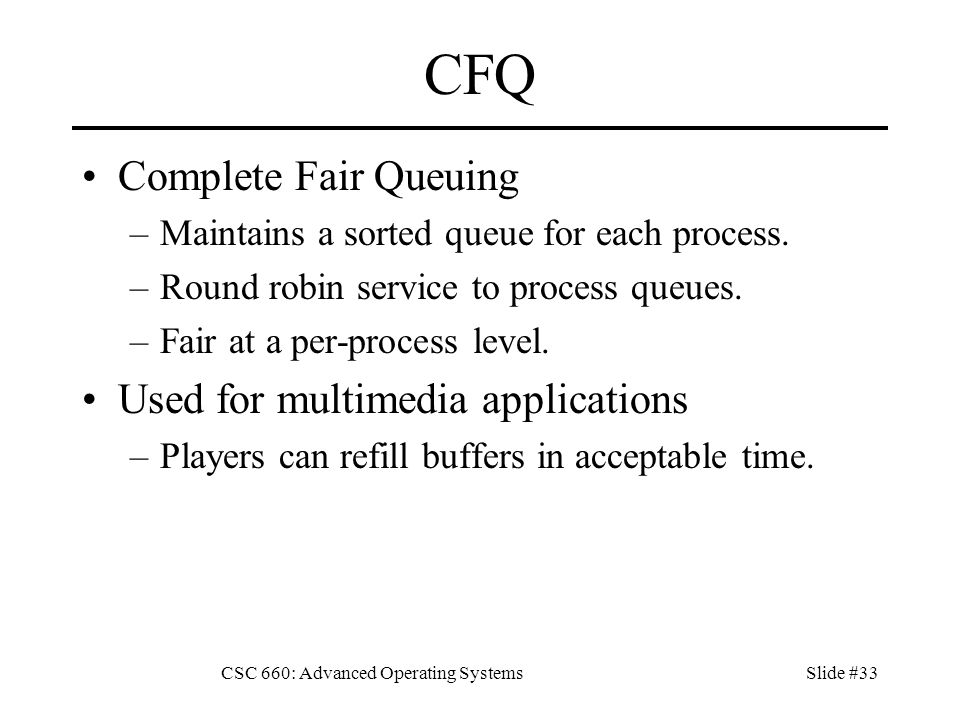 CSC 660: Advanced Operating SystemsSlide #33 CFQ Complete Fair Queuing –Maintains a sorted queue for each process.