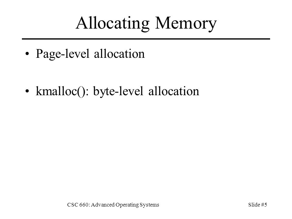 CSC 660: Advanced Operating SystemsSlide #5 Allocating Memory Page-level allocation kmalloc(): byte-level allocation